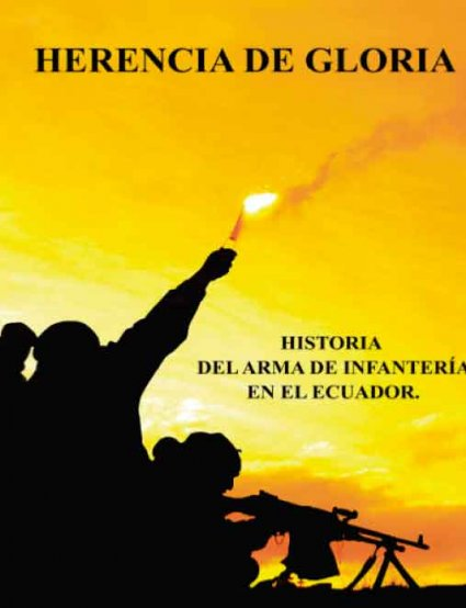 Herencia de Gloria Historia del Arma de Infantería en el Ecuador
